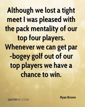 Ryan Brown  - Although we lost a tight meet I was pleased with the pack mentality of our top four players. Whenever we can get par-bogey golf out of our top players we have a chance to win.