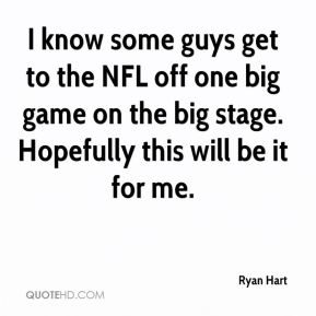 Ryan Hart  - I know some guys get to the NFL off one big game on the big stage. Hopefully this will be it for me.