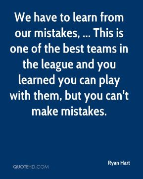 Ryan Hart  - We have to learn from our mistakes, ... This is one of the best teams in the league and you learned you can play with them, but you can't make mistakes.