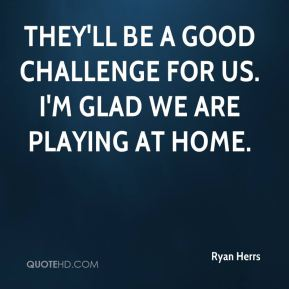 Ryan Herrs  - They'll be a good challenge for us. I'm glad we are playing at home.