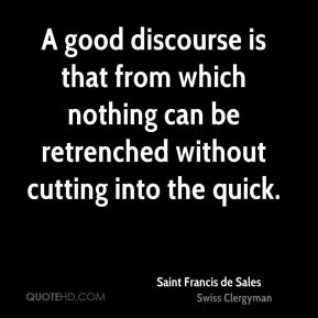 Saint Francis de Sales - A good discourse is that from which nothing can be retrenched without cutting into the quick.