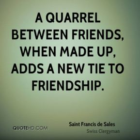 Saint Francis de Sales - A quarrel between friends, when made up, adds a new tie to friendship.