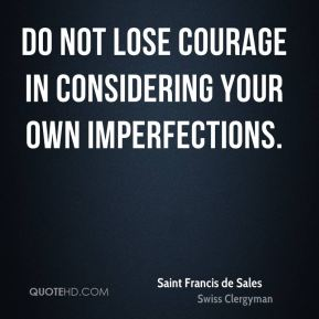 Saint Francis de Sales - Do not lose courage in considering your own imperfections.