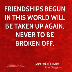 Friendships begun in this world will be taken up again, never to be broken off.