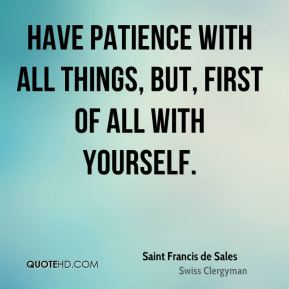 Saint Francis de Sales - Have patience with all things, But, first of all with yourself.