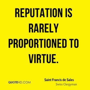 Saint Francis de Sales - Reputation is rarely proportioned to virtue.