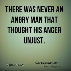 There was never an angry man that thought his anger unjust.