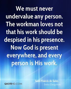 Saint Francis de Sales - We must never undervalue any person. The workman loves not that his work should be despised in his presence. Now God is present everywhere, and every person is His work.