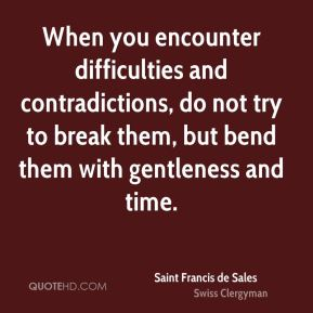 Saint Francis de Sales - When you encounter difficulties and contradictions, do not try to break them, but bend them with gentleness and time.