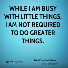 While I am busy with little things, I am not required to do greater things.