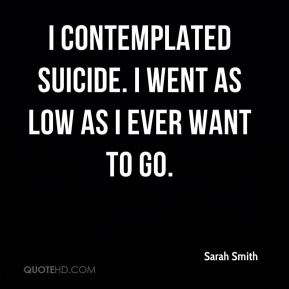 Sarah Smith  - I contemplated suicide. I went as low as I ever want to go.