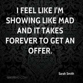 Sarah Smith  - I feel like I'm showing like mad and it takes forever to get an offer.