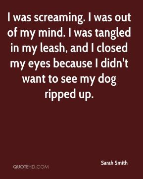 Sarah Smith  - I was screaming. I was out of my mind. I was tangled in my leash, and I closed my eyes because I didn't want to see my dog ripped up.