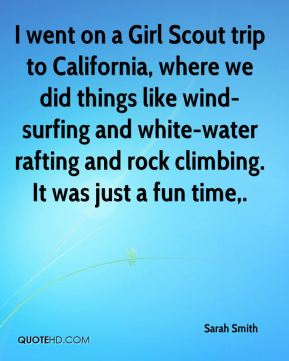 Sarah Smith  - I went on a Girl Scout trip to California, where we did things like wind- surfing and white-water rafting and rock climbing. It was just a fun time.