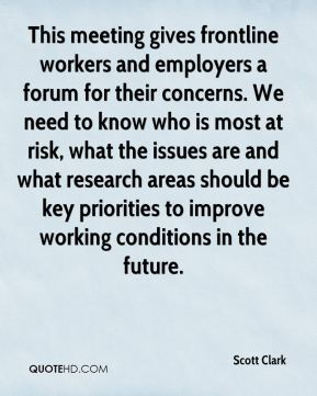 Scott Clark  - This meeting gives frontline workers and employers a forum for their concerns. We need to know who is most at risk, what the issues are and what research areas should be key priorities to improve working conditions in the future.