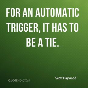 Scott Haywood  - For an automatic trigger, it has to be a tie.
