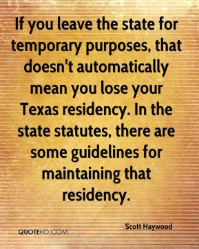 Scott Haywood  - If you leave the state for temporary purposes, that doesn't automatically mean you lose your Texas residency. In the state statutes, there are some guidelines for maintaining that residency.
