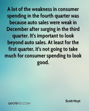 Scott Hoyt  - A lot of the weakness in consumer spending in the fourth quarter was because auto sales were weak in December after surging in the third quarter. It's important to look beyond auto sales. At least for the first quarter, it's not going to take much for consumer spending to look good.