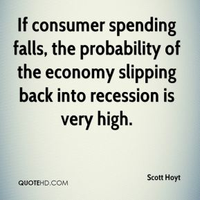 Scott Hoyt  - If consumer spending falls, the probability of the economy slipping back into recession is very high.