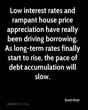Scott Hoyt  - Low interest rates and rampant house price appreciation have really been driving borrowing. As long-term rates finally start to rise, the pace of debt accumulation will slow.