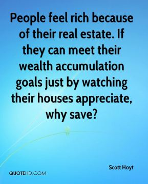 Scott Hoyt  - People feel rich because of their real estate. If they can meet their wealth accumulation goals just by watching their houses appreciate, why save?