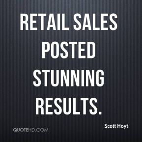 Scott Hoyt  - Retail sales posted stunning results.