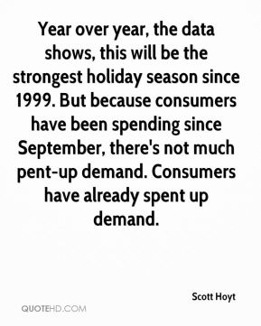 Year over year, the data shows, this will be the strongest holiday season since 1999. But because consumers have been spending since September, there's not much pent-up demand. Consumers have already spent up demand.