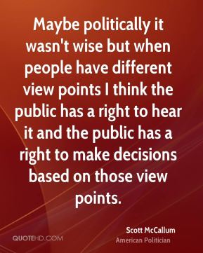 Scott McCallum - Maybe politically it wasn't wise but when people have different view points I think the public has a right to hear it and the public has a right to make decisions based on those view points.