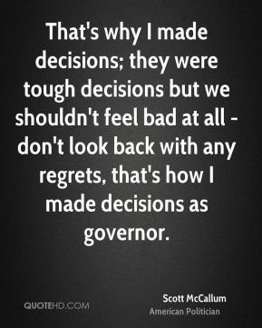 Scott McCallum - That's why I made decisions; they were tough decisions but we shouldn't feel bad at all - don't look back with any regrets, that's how I made decisions as governor.