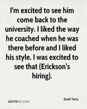 I'm excited to see him come back to the university. I liked the way he coached when he was there before and I liked his style. I was excited to see that (Erickson's hiring).