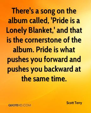 There's a song on the album called, 'Pride is a Lonely Blanket,' and that is the cornerstone of the album. Pride is what pushes you forward and pushes you backward at the same time.