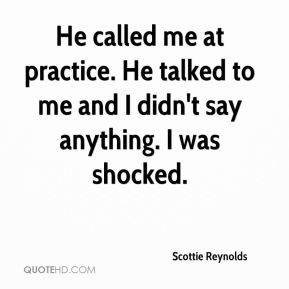Scottie Reynolds  - He called me at practice. He talked to me and I didn't say anything. I was shocked.