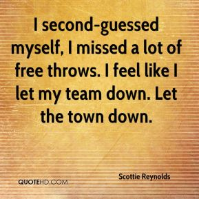 Scottie Reynolds  - I second-guessed myself, I missed a lot of free throws. I feel like I let my team down. Let the town down.
