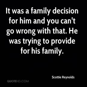 Scottie Reynolds  - It was a family decision for him and you can't go wrong with that. He was trying to provide for his family.