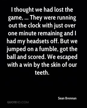 Sean Brennan  - I thought we had lost the game, ... They were running out the clock with just over one minute remaining and I had my headsets off. But we jumped on a fumble, got the ball and scored. We escaped with a win by the skin of our teeth.