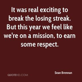 Sean Brennan  - It was real exciting to break the losing streak. But this year we feel like we're on a mission, to earn some respect.