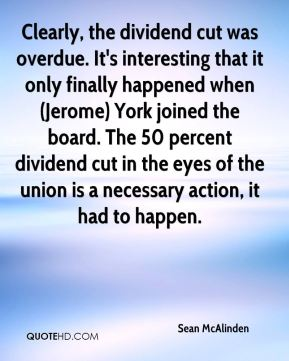 Sean McAlinden  - Clearly, the dividend cut was overdue. It's interesting that it only finally happened when (Jerome) York joined the board. The 50 percent dividend cut in the eyes of the union is a necessary action, it had to happen.