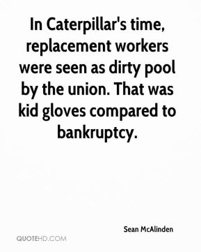 Sean McAlinden  - In Caterpillar's time, replacement workers were seen as dirty pool by the union. That was kid gloves compared to bankruptcy.