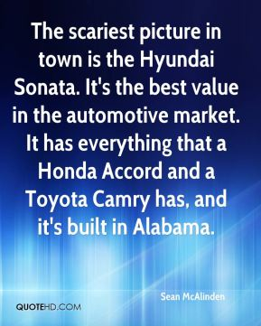 Sean McAlinden  - The scariest picture in town is the Hyundai Sonata. It's the best value in the automotive market. It has everything that a Honda Accord and a Toyota Camry has, and it's built in Alabama.