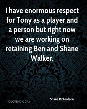 Shane Richardson  - I have enormous respect for Tony as a player and a person but right now we are working on retaining Ben and Shane Walker.