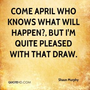 Shaun Murphy  - Come April who knows what will happen?, but I'm quite pleased with that draw.