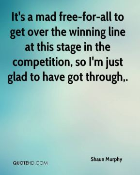 Shaun Murphy  - It's a mad free-for-all to get over the winning line at this stage in the competition, so I'm just glad to have got through.