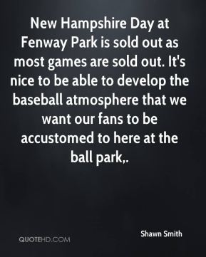 Shawn Smith  - New Hampshire Day at Fenway Park is sold out as most games are sold out. It's nice to be able to develop the baseball atmosphere that we want our fans to be accustomed to here at the ball park.