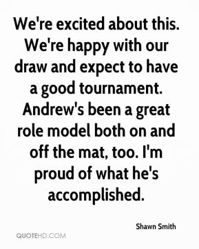We're excited about this. We're happy with our draw and expect to have a good tournament. Andrew's been a great role model both on and off the mat, too. I'm proud of what he's accomplished.