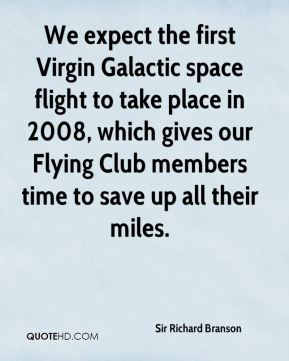 Sir Richard Branson  - We expect the first Virgin Galactic space flight to take place in 2008, which gives our Flying Club members time to save up all their miles.