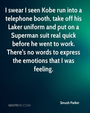 Smush Parker  - I swear I seen Kobe run into a telephone booth, take off his Laker uniform and put on a Superman suit real quick before he went to work. There's no words to express the emotions that I was feeling.