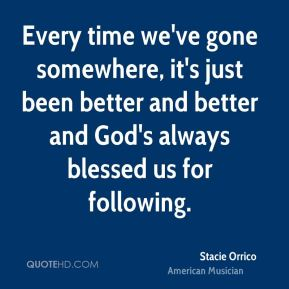 Every time we've gone somewhere, it's just been better and better and God's always blessed us for following.