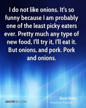 Stacie Orrico - I do not like onions. It's so funny because I am probably one of the least picky eaters ever. Pretty much any type of new food, I'll try it, I'll eat it. But onions, and pork. Pork and onions.