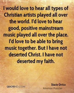 Stacie Orrico - I would love to hear all types of Christian artists played all over the world. I'd love to hear good, positive mainstream music played all over the place. I'd love to be able to bring music together. But I have not deserted Christ. I have not deserted my faith.