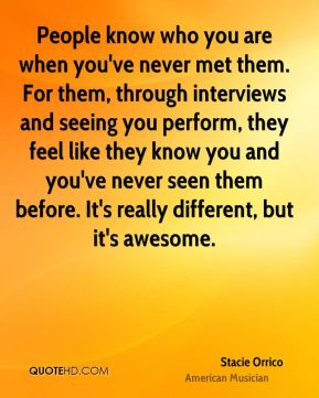 People know who you are when you've never met them. For them, through interviews and seeing you perform, they feel like they know you and you've never seen them before. It's really different, but it's awesome.